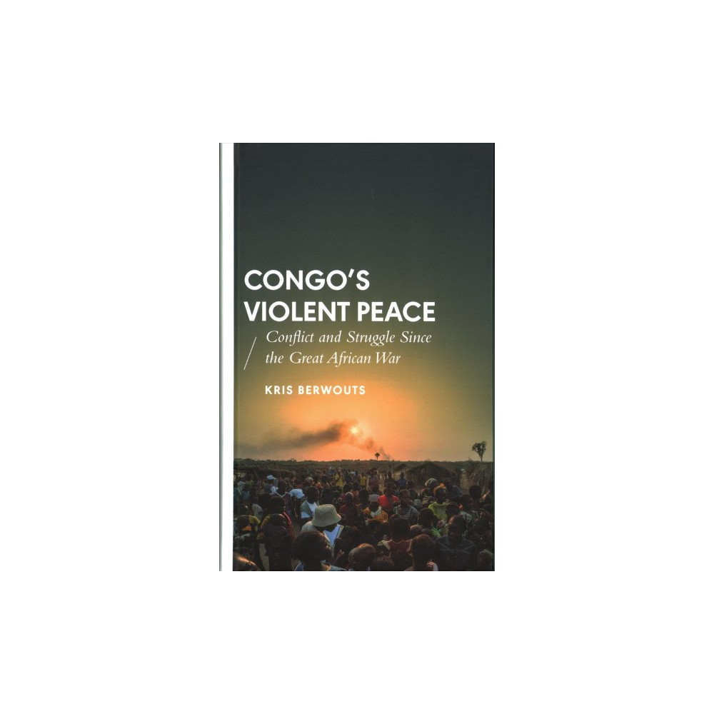 Congo's Violent Peace : Conflict and Struggle Since the Great African War - by Kris Berwouts (Hardcover)