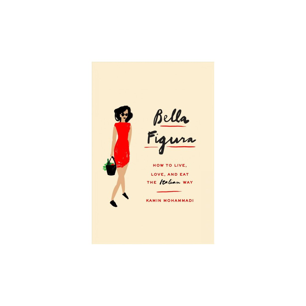 Bella Figura : How to Live, Love, and Eat the Italian Way - by Kamin Mohammadi (Hardcover)