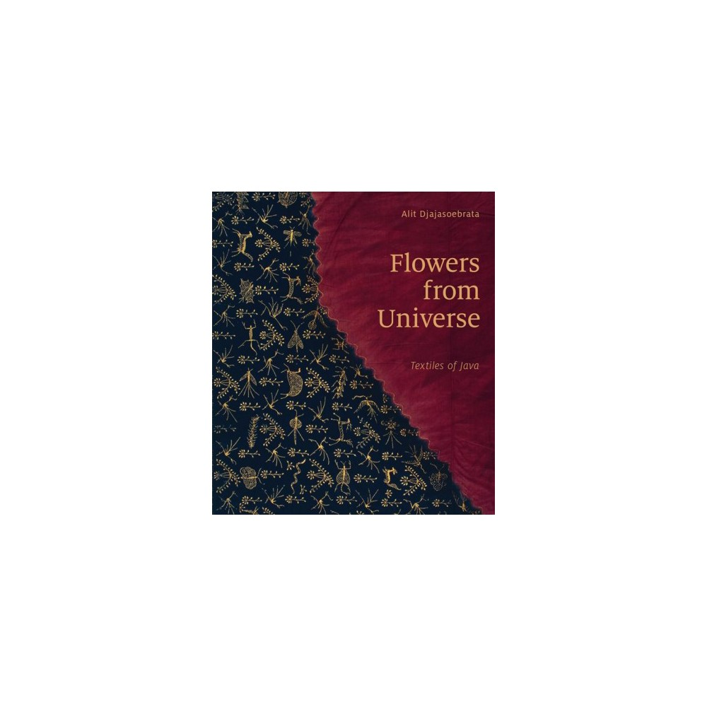 Flowers from Universe : Textiles of Java - by Alit Djajasoebrata (Hardcover)