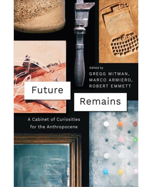 Future Remains : A Cabinet of Curiosities for the Anthropocene -  (Hardcover) - image 1 of 1