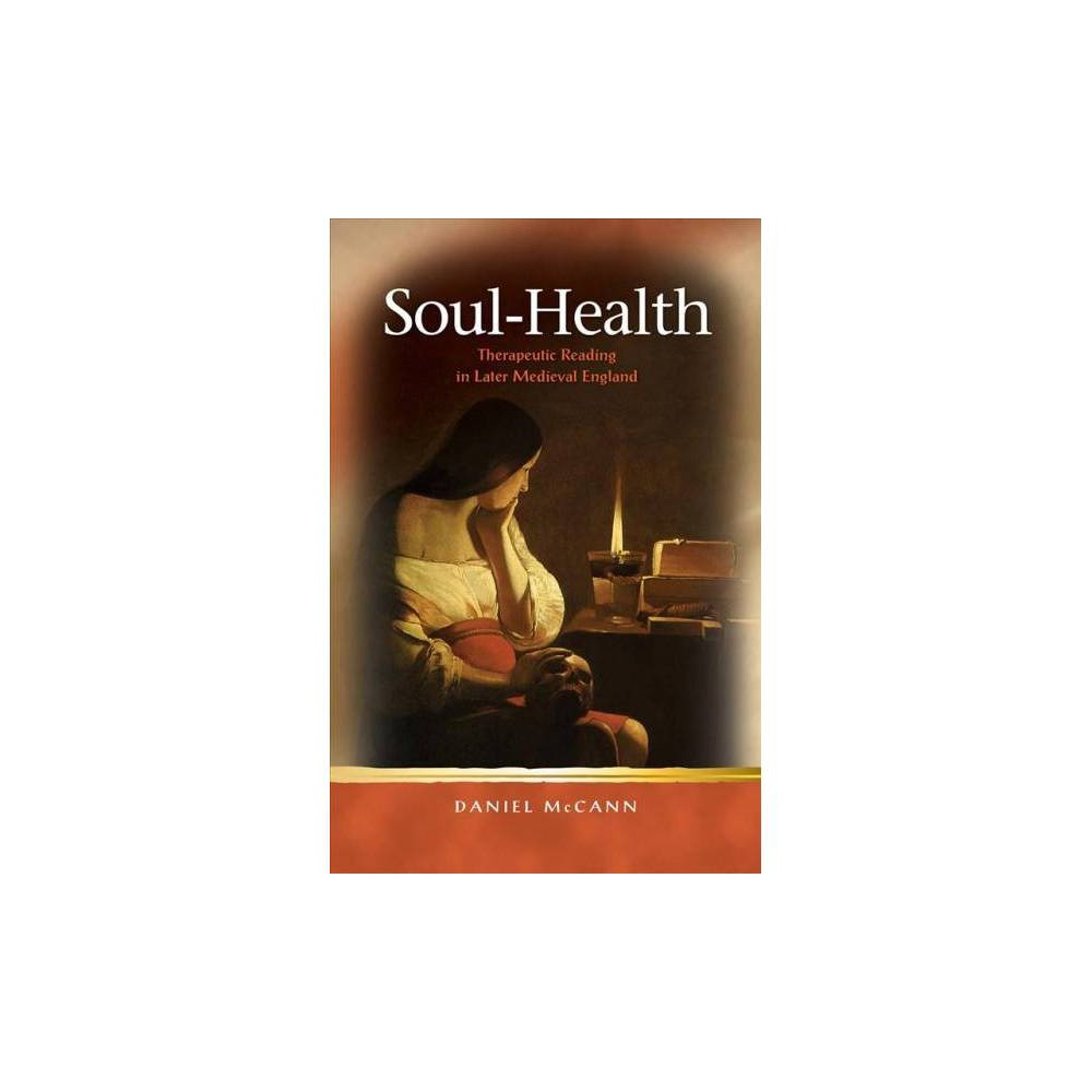Soul-Health : Therapeutic Reading in Later Medieval England - by Daniel Mccann (Hardcover)