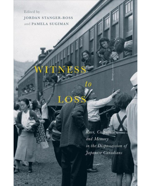 Witness to Loss : Race, Culpability, and Memory in the Dispossession of Japanese Canadians - (Paperback) - image 1 of 1