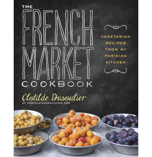 French Market Cookbook : Vegetarian Recipes from My Parisian Kitchen (Paperback) (Clotilde Dusoulier) - image 1 of 1