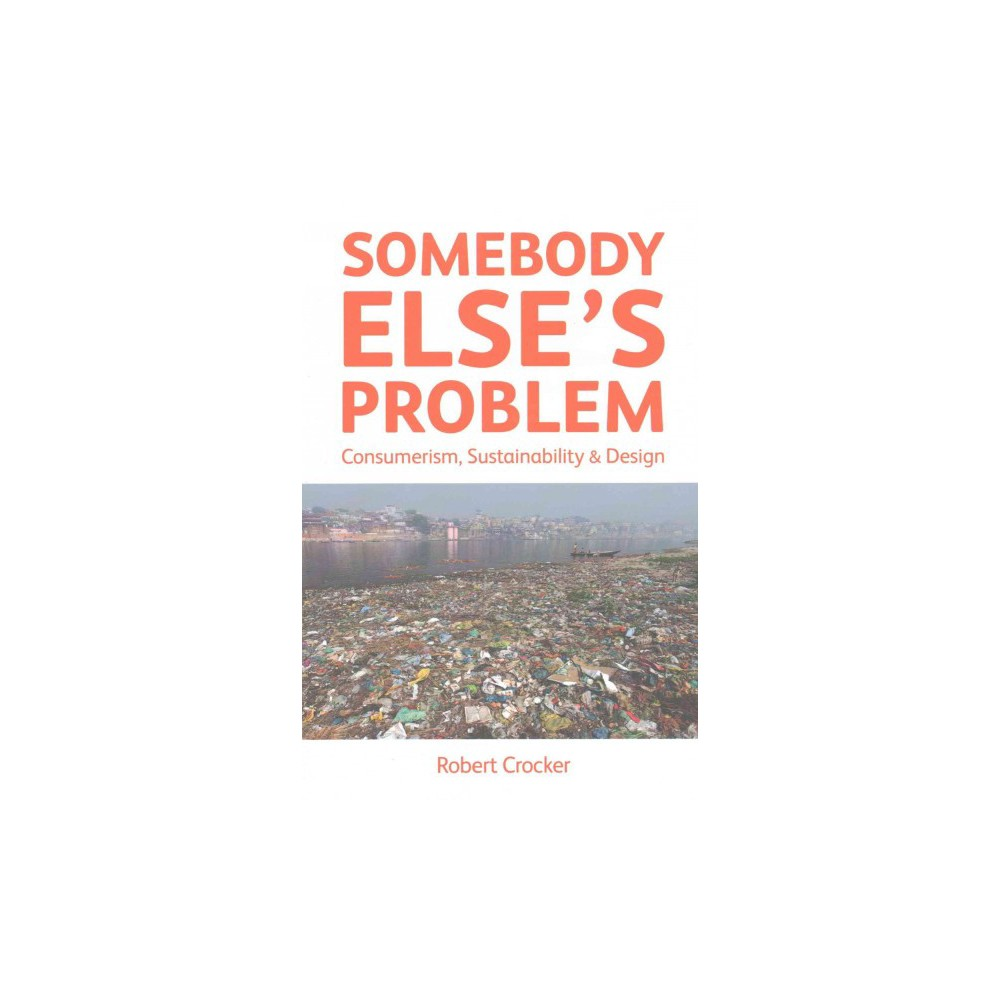 Somebody Else's Problem : Consumerism, Sustainability & Design (Paperback) (Robert Crocker)