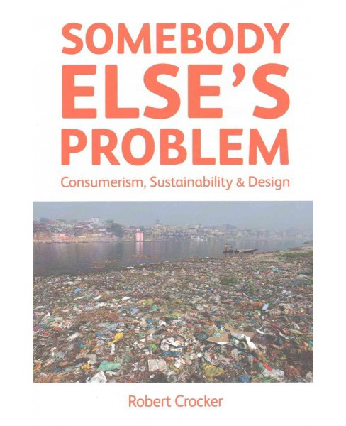 Somebody Else's Problem : Consumerism, Sustainability & Design (Paperback) (Robert Crocker) - image 1 of 1