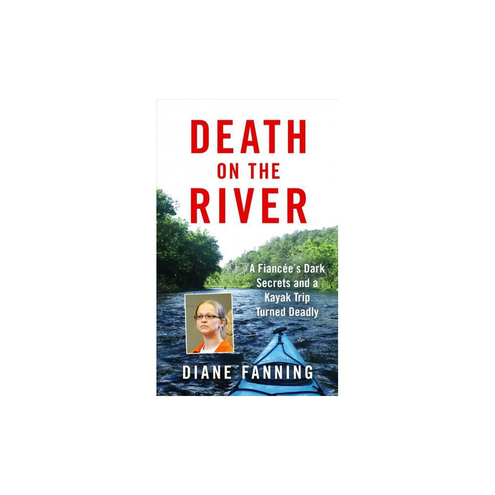 Death on the River : A Fiancee's Dark Secrets and a Kayak Trip Turned Deadly - (Paperback)