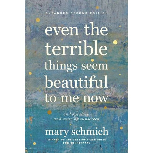 Even the Terrible Things Seem Beautiful to Me Now - 2 Edition by  Mary Schmich (Hardcover) - image 1 of 1