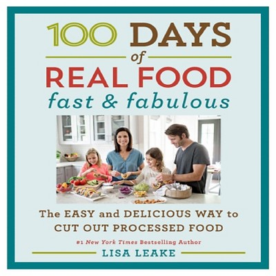 100 Days of Real Food: Fast & Fabulous: The Easy and Delicious Way to Cut Out Processed Food (Hardcover)by Lisa Leake