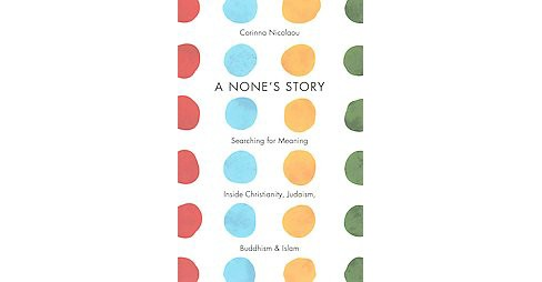 None's Story : Searching for Meaning Inside Christianity, Judaism, Buddhism, & Islam (Hardcover) - image 1 of 1