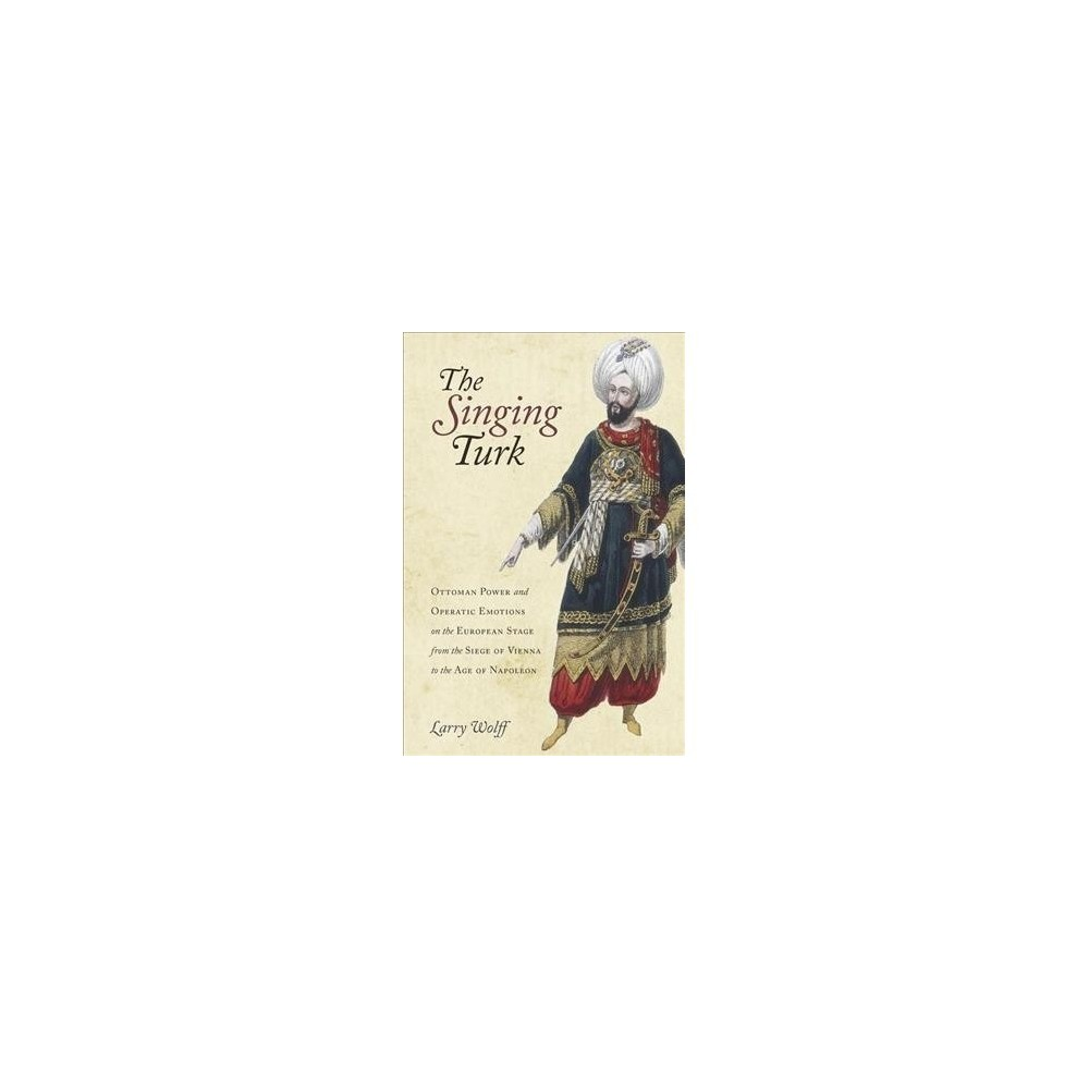 Singing Turk : Ottoman Power and Operatic Emotions on the European Stage from the Siege of Vienna to the