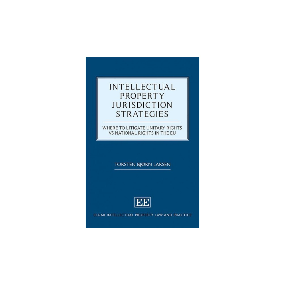 Intellectual Property Jurisdiction Strategies : Where to Litigate Unitary Rights vs National Rights in