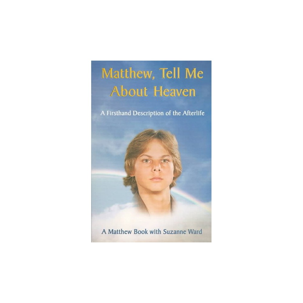 Matthew, Tell Me About Heaven : A Firsthand Description of the Afterlife - Revised by Suzanne Ward