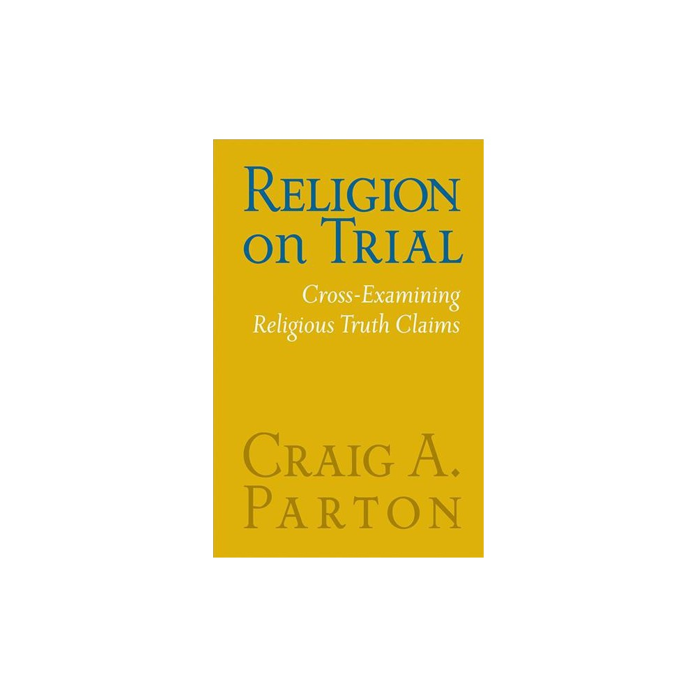 Religion on Trial : Cross-Examining Religious Truth Claims - Revised by Craig A. Parton (Paperback)
