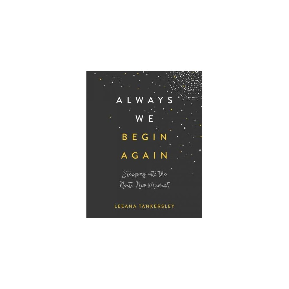 Always We Begin Again : Stepping into the Next, New Moment - by Leeana Tankersley (Hardcover)