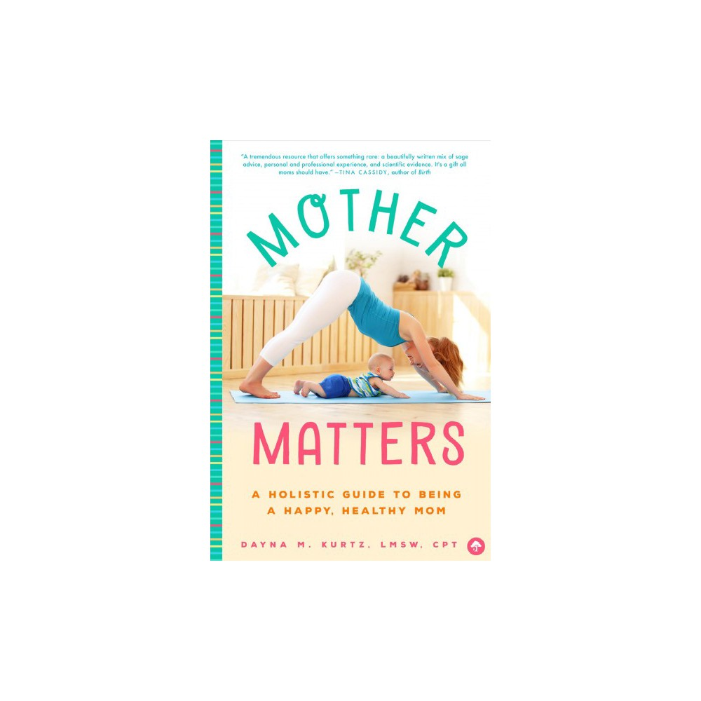 Mother Matters : A Holistic Guide to Being a Happy, Healthy Mom - by Dayna M. Kurtz (Paperback)