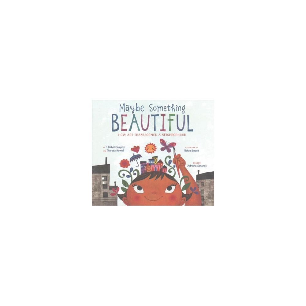 Maybe Something Beautiful : How Art Transformed a Neighborhood (Unabridged) (CD/Spoken Word) (F. Isabel