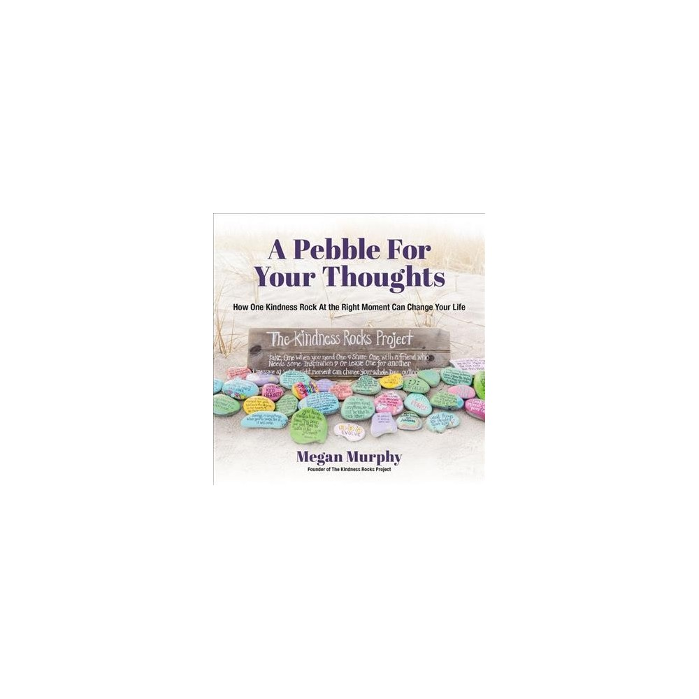 Pebble for Your Thoughts : How One Kindness Rock at the Right Moment Can Change Your Life - (Paperback)