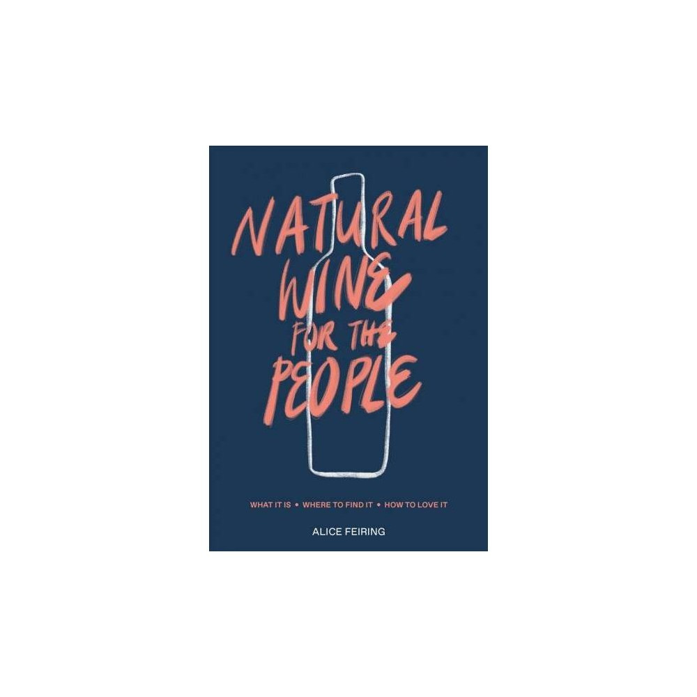 Natural Wine for the People : What It Is, Where to Find It, How to Love It - (Hardcover)