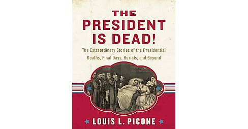 President Is Dead! : The Extraordinary Stories of the Presidential Deaths, Final Days, Burials, and - image 1 of 1