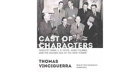 Cast of Characters : Wolcott Gibbs, E. B. White, James Thurber, and the Golden Age of the New Yorker - image 1 of 1