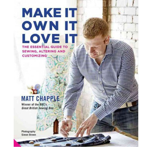 Make It, Own It, Love It : The Essential Guide to Sewing, Altering and Customizing (Hardcover) (Matt - image 1 of 1
