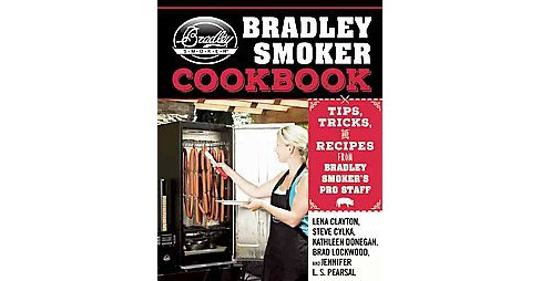Bradley Smoker Cookbook : Tips, Tricks, and Recipes from Bradley Smoker's Pro Staff (Hardcover) (Lena - image 1 of 1