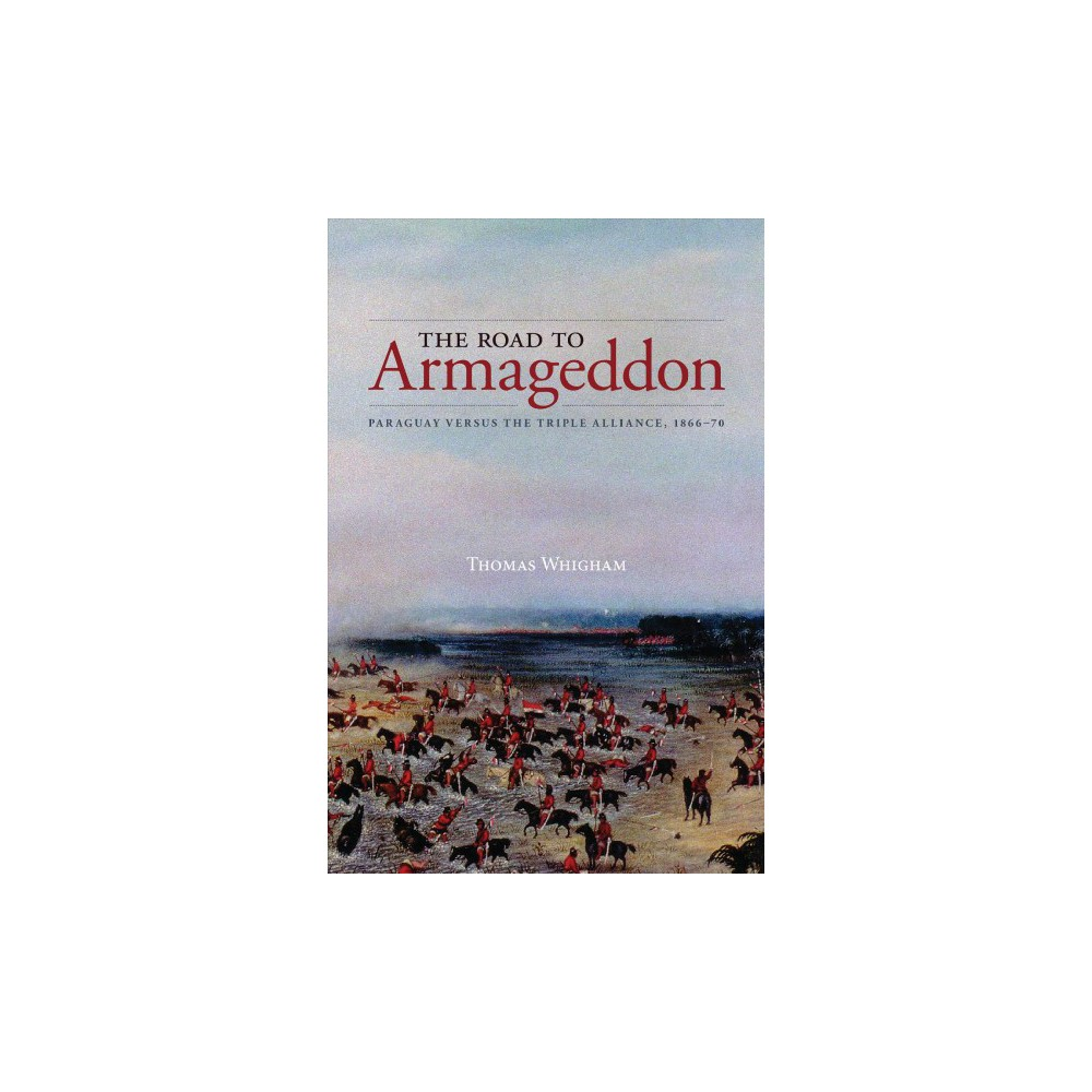 Road to Armageddon : Paraguay Versus the Triple Alliance, 1866-70 - by Thomas L. Whigham (Paperback)