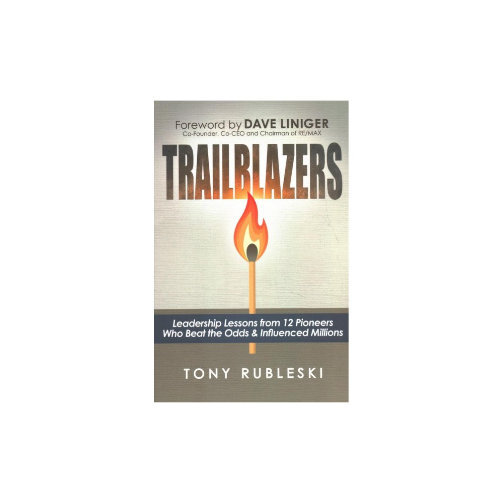 Trailblazers : Leadership Lessons from 12 Pioneers Who Beat the Odds & Influenced Millions - (Paperback)