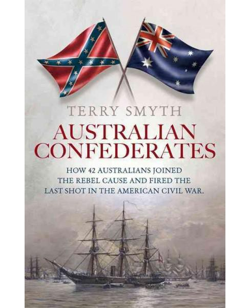 Australian Confederates : How 42 Australians Joined the Rebel Cause and Fired the Last Shot in the - image 1 of 1