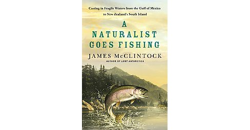 Naturalist Goes Fishing : Casting in Fragile Waters from the Gulf of Mexico to New Zealand's South - image 1 of 1