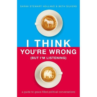 I Think You're Wrong (But I'm Listening) - by  Sarah Stewart Holland & Beth A Silvers (Hardcover)