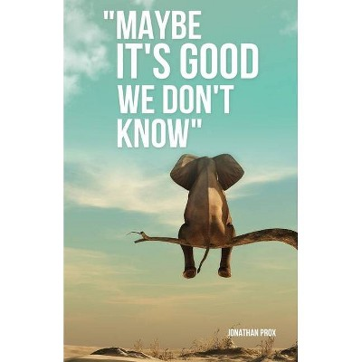"""Maybe It's Good We Don't Know"" - by  Jonathan Prox (Paperback)"