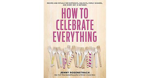 How to Celebrate Everything : Recipes and Rituals for Birthdays, Holidays, Family Dinners, and Every Day - image 1 of 1