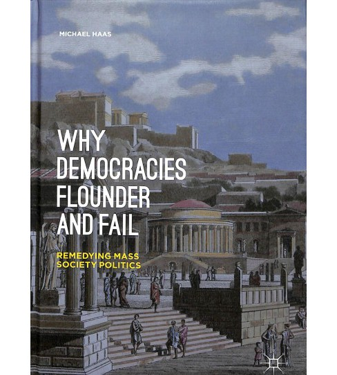 Why Democracies Flounder and Fail : Remedying Mass Society Politics -  by Michael Haas (Hardcover) - image 1 of 1