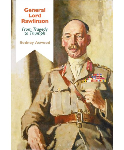 General Lord Rawlinson : From Tragedy to Triumph -  by Rodney Atwood (Hardcover) - image 1 of 1