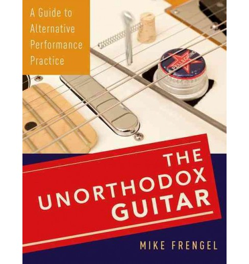 Unorthodox Guitar : A Guide to Alternative Performance Practice (Paperback) (Mike Frengel) - image 1 of 1