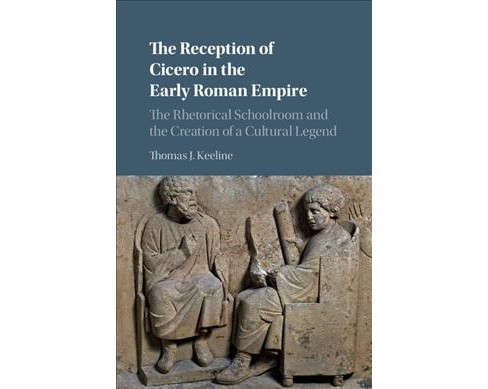 Reception of Cicero in the Early Roman Empire : The Rhetorical Schoolroom and the Creation of a Cultural - image 1 of 1