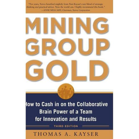 Mining Group Gold, Third Edition: How to Cash in on the Collaborative Brain Power of a Team for - image 1 of 1