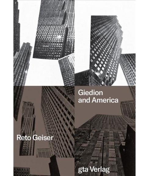 Giedion and America : Repositioning the History of Modern Architecture -  by Reto Geiser (Hardcover) - image 1 of 1