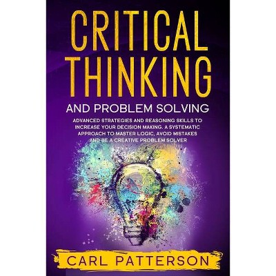 Critical Thinking And Problem Solving - by  Carl Patterson (Paperback)