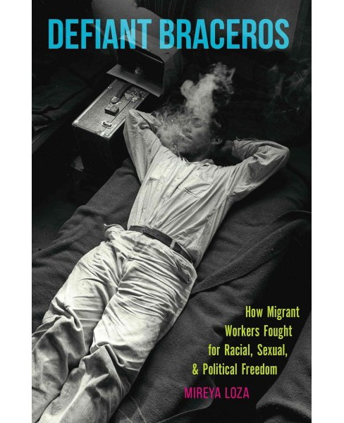 Defiant Braceros : How Migrant Workers Fought for Racial, Sexual, and Political Freedom (Hardcover) - image 1 of 1
