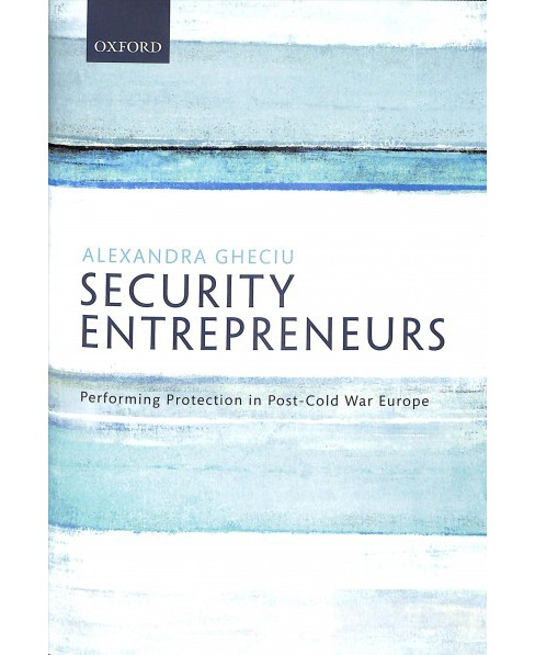Security Entrepreneurs : Performing Protection in Post-cold War Europe - by Alexandra Gheciu (Hardcover) - image 1 of 1