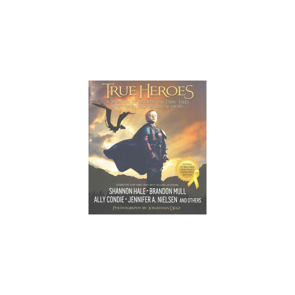 True Heroes : A Treasury of Modern-Day Fairy Tales Written by Best-Selling Authors (Hardcover)