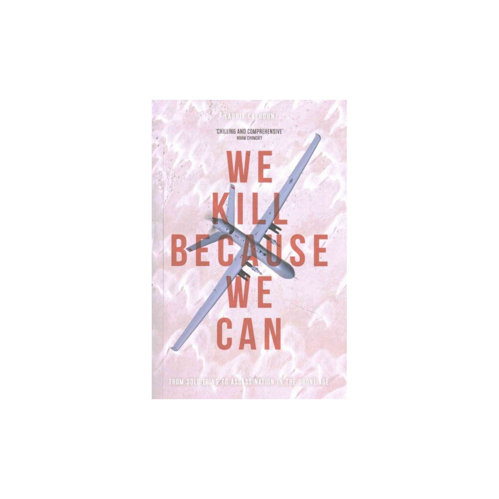 We Kill Because We Can : From Soldiering to Assassination in the Drone Age (Paperback) (Laurie Calhoun)