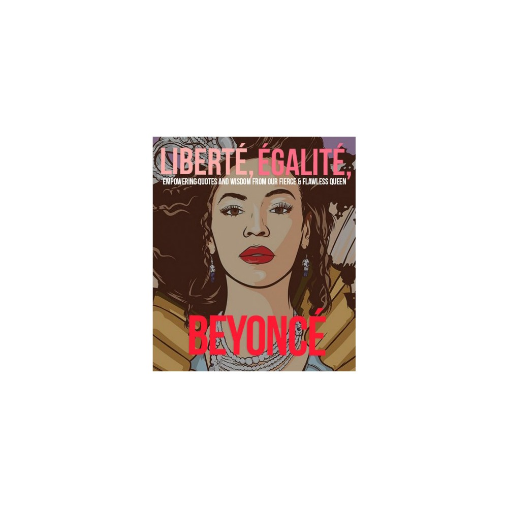 Liberté Egalité Beyoncé : Empowering Quotes and Wisdom from Our Fierce and Flawless Queen - (Hardcover)
