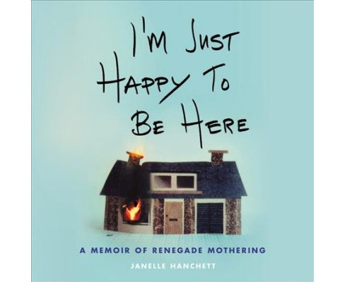 I'm Just Happy to Be Here : A Memoir of Renegade Mothering - Unabridged by Janelle Hanchett (CD/Spoken - image 1 of 1