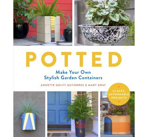 Potted : Make Your Own Stylish Garden Containers -  by Annette Goliti Gutierrez & Mary Gray (Paperback) - image 1 of 1