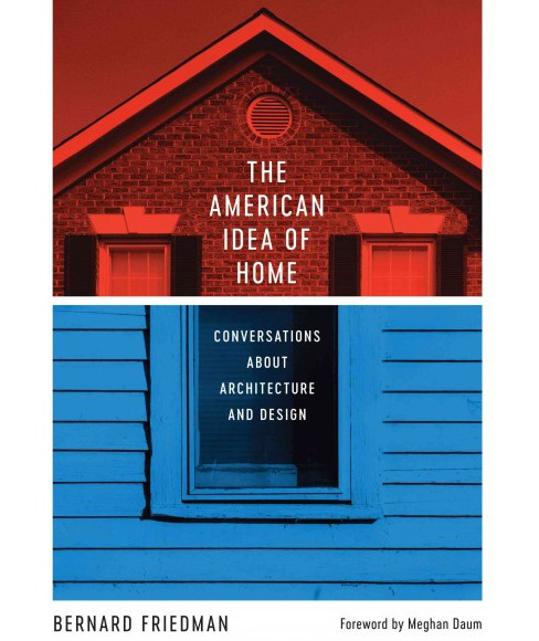 American Idea of Home : Conversations About Architecture and Design -  by Bernard Friedman (Hardcover) - image 1 of 1