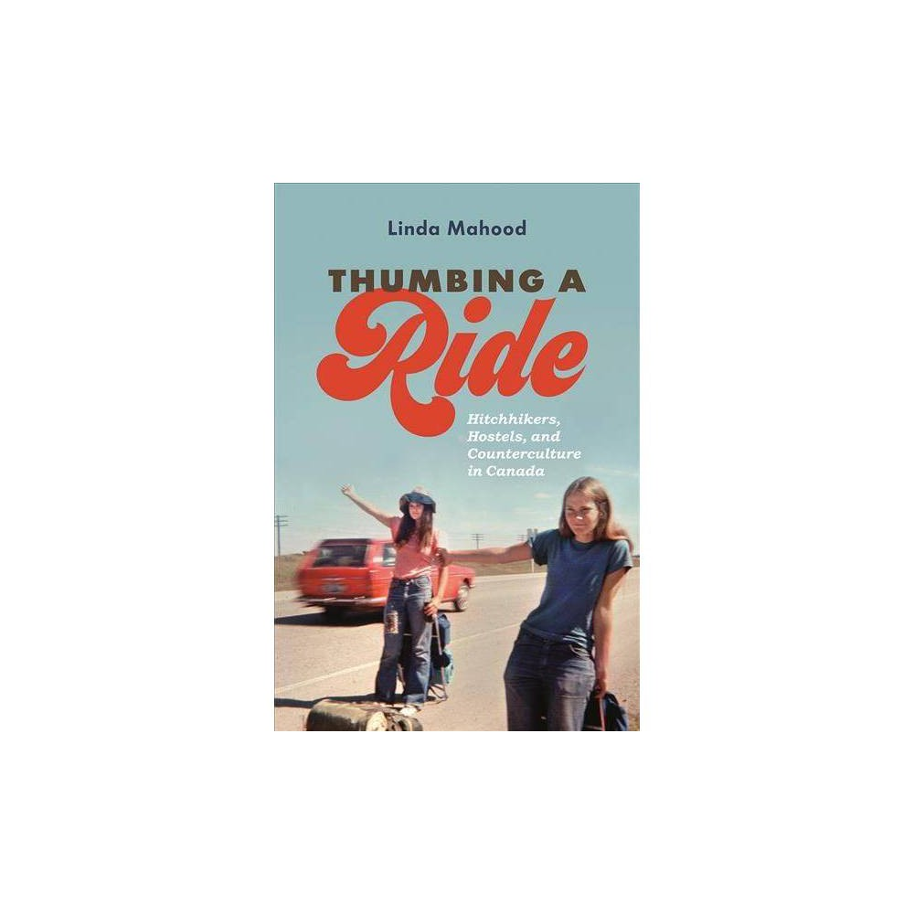 Thumbing a Ride : Hitchhikers, Hostels, and Counterculture in Canada - Reprint by Linda Mahood