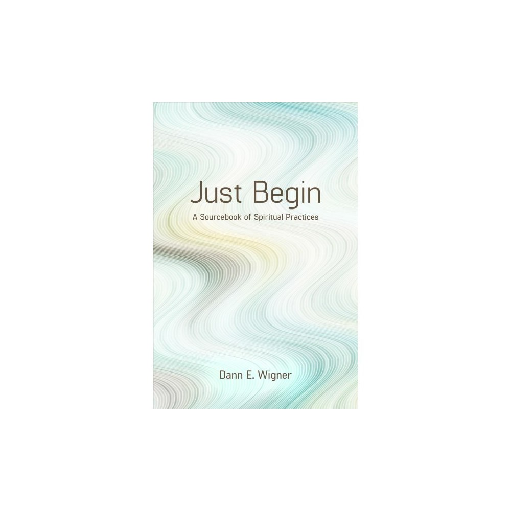 Just Begin : A Sourcebook for Spiritual Practices - by Dann E. Wigner (Paperback)